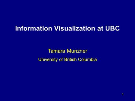1 Information Visualization at UBC Tamara Munzner University of British Columbia.