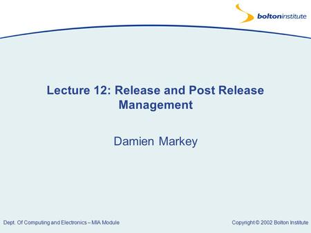 Copyright © 2002 Bolton Institute Dept. Of Computing and Electronics – MIA Module Lecture 12: Release and Post Release Management Damien Markey.