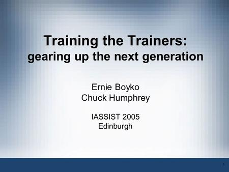 1 Training the Trainers: gearing up the next generation Ernie Boyko Chuck Humphrey IASSIST 2005 Edinburgh.