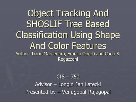Object Tracking And SHOSLIF Tree Based Classification Using Shape And Color Features Author: Lucio Marcenaro, Franco Oberti and Carlo S. Regazzoni CIS.