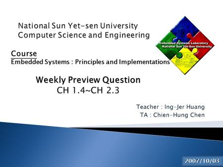 Teacher : Ing-Jer Huang TA : Chien-Hung Chen 2015/6/2 Course Embedded Systems : Principles and Implementations Weekly Preview Question CH 1.4~CH 2.3 2007/10/03.