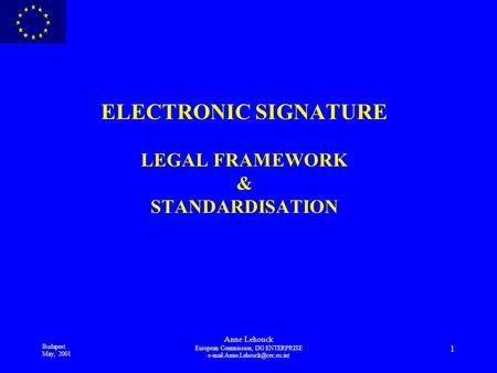 Budapest May, 2001 Anne Lehouck European Commission, DG ENTERPRISE 1 ELECTRONIC SIGNATURE LEGAL FRAMEWORK & STANDARDISATION.