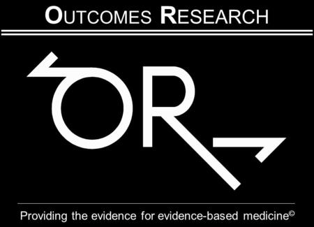 O UTCOMES R ESEARCH Providing the evidence for evidence-based medicine ©