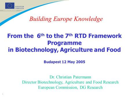 1 From the 6 th to the 7 th RTD Framework Programme in Biotechnology, Agriculture and Food Budapest 12 May 2005 Dr. Christian Patermann Director Biotechnology,