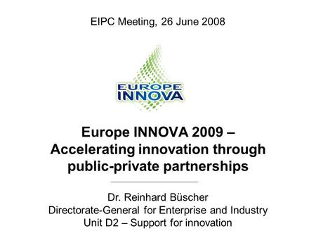 Europe INNOVA 2009 – Accelerating innovation through public-private partnerships Dr. Reinhard Büscher Directorate-General for Enterprise and Industry Unit.