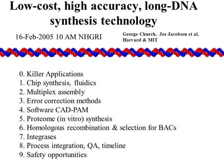 Low-cost, high accuracy, long-DNA synthesis technology George Church, Joe Jacobsen et al. Harvard & MIT 0. Killer Applications 1. Chip synthesis, fluidics.