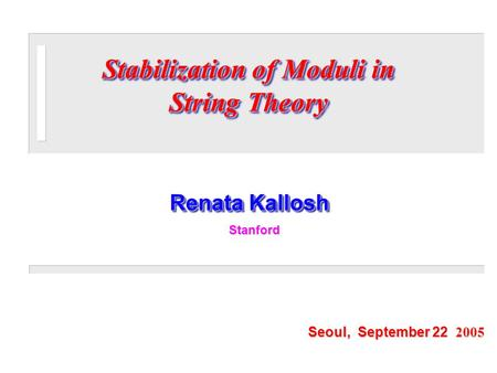 Renata Kallosh Seoul, September 22 2005 Stanford Stanford Stabilization of Moduli in String Theory.