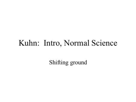 Kuhn: Intro, Normal Science Shifting ground. The Structure of Scientific Revolutions This is the most influential book on philosophy of science of the.