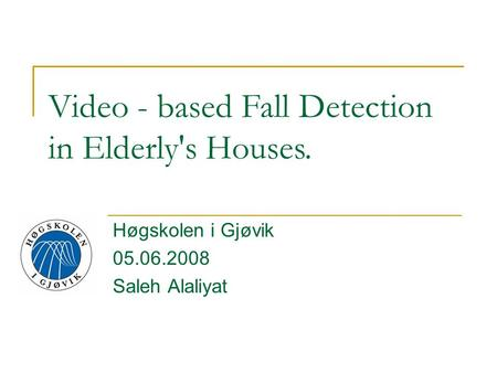 Høgskolen i Gjøvik 05.06.2008 Saleh Alaliyat Video - based Fall Detection in Elderly's Houses.