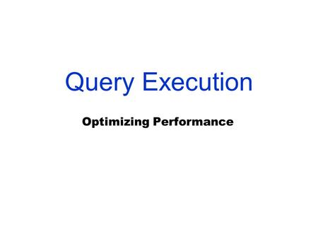 Query Execution Optimizing Performance. Resolving an SQL query Since our SQL queries are very high level, the query processor must do a lot of additional.