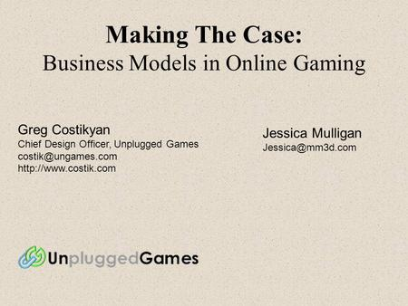 Making The Case: Business Models in Online Gaming Greg Costikyan Chief Design Officer, Unplugged Games  Jessica.