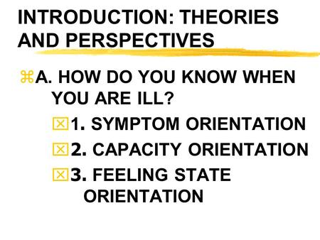 INTRODUCTION: THEORIES AND PERSPECTIVES zA. HOW DO YOU KNOW WHEN YOU ARE ILL?  1. SYMPTOM ORIENTATION  2. CAPACITY ORIENTATION  3. FEELING STATE ORIENTATION.
