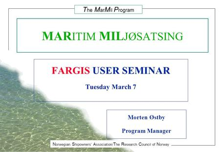 N orwegian S hipowners' A ssociation/ T he R esearch C ouncil of N orway T he M ar M il P rogram MAR ITIM MIL JØSATSING FARGIS USER SEMINAR Tuesday March.
