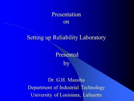 Reliability Laboratory Presentation on Setting up Reliability Laboratory Presented by Dr. G.H. Massiha Department of Industrial Technology University of.