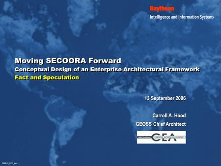 CMS 01_0171_igs- 1 Moving SECOORA Forward Conceptual Design of an Enterprise Architectural Framework Fact and Speculation 13 September 2006 Carroll A.