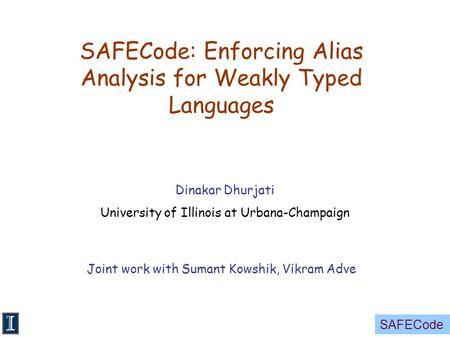 SAFECode SAFECode: Enforcing Alias Analysis for Weakly Typed Languages Dinakar Dhurjati University of Illinois at Urbana-Champaign Joint work with Sumant.