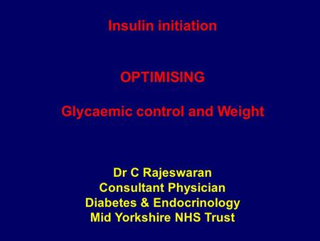 Insulin initiation OPTIMISING Glycaemic control and Weight Dr C Rajeswaran Consultant Physician Diabetes & Endocrinology Mid Yorkshire NHS Trust.