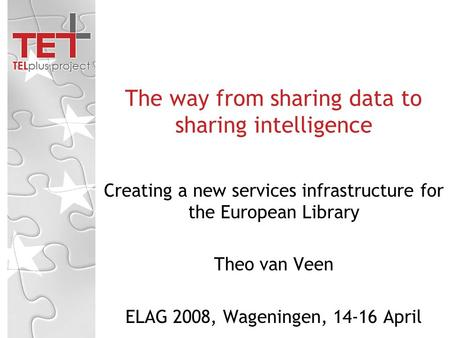 Creating a new services infrastructure for the European Library Theo van Veen ELAG 2008, Wageningen, 14-16 April The way from sharing data to sharing intelligence.