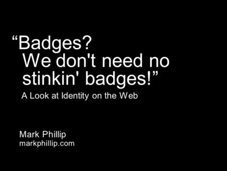 "Mark Phillip markphillip.com ""Badges? We don't need no stinkin' badges!"" A Look at Identity on the Web."