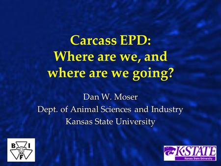Carcass EPD: Where are we, and where are we going? Dan W. Moser Dept. of Animal Sciences and Industry Kansas State University.