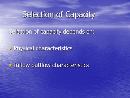 Selection of Capacity Selection of capacity depends on: Physical characteristics Physical characteristics Inflow outflow characteristics Inflow outflow.