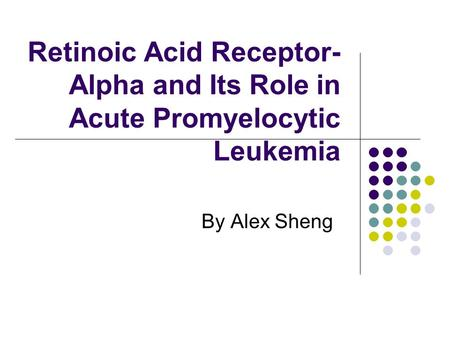 Retinoic Acid Receptor- Alpha and Its Role in Acute Promyelocytic Leukemia By Alex Sheng.