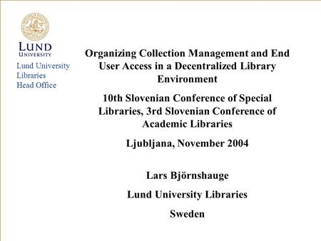 Lund University Libraries Head Office Organizing Collection Management and End User Access in a Decentralized Library Environment 10th Slovenian Conference.