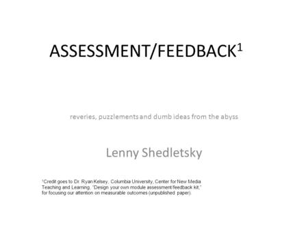 ASSESSMENT/FEEDBACK 1 reveries, puzzlements and dumb ideas from the abyss Lenny Shedletsky 1 Credit goes to Dr. Ryan Kelsey, Columbia University, Center.