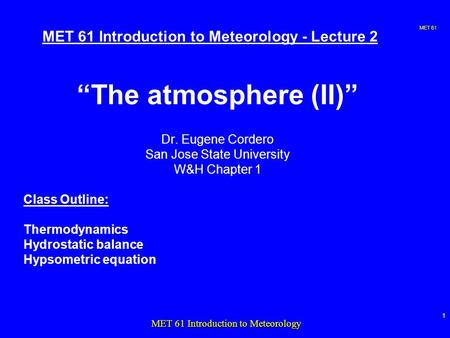 "MET 61 1 MET 61 Introduction to Meteorology MET 61 Introduction to Meteorology - Lecture 2 ""The atmosphere (II)"" Dr. Eugene Cordero San Jose State University."