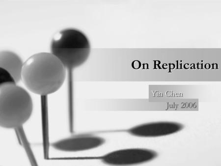 On Replication July 2006 Yin Chen. What is? Why need? Types? Investigation of existing technologies –IBM SQL replication –Sybase replication –Oracle replication.