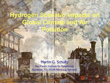 Hydrogen Scenario Impacts on Global Climate and Air Pollution Martin G. Schultz Max Planck Institute for Meteorology Bundesstr. 53, 20146 Hamburg, Germany.