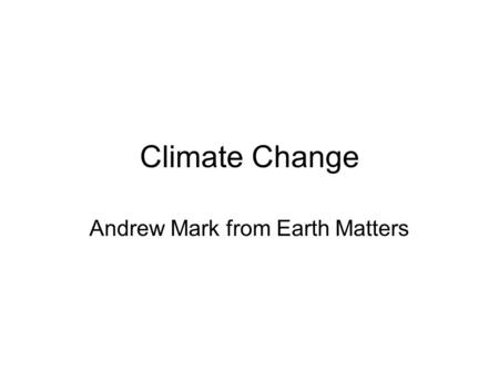 Climate Change Andrew Mark from Earth Matters. What we will cover Introduction What Climate Change is Food and Climate Change www.co2zilla.ca.