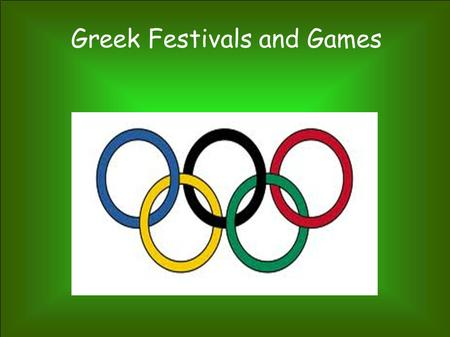 Greek Festivals and Games Olympics Kept young men fit and ready for war Held in honor of Zeus the lightning god Most important games Passed a torch rather.