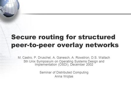 Secure routing for structured peer-to-peer overlay networks M. Castro, P. Druschel, A. Ganesch, A. Rowstron, D.S. Wallach 5th Unix Symposium on Operating.