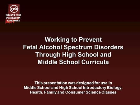 Working to Prevent Fetal Alcohol Spectrum Disorders Through High School and Middle School Curricula This presentation was designed for use in Middle School.