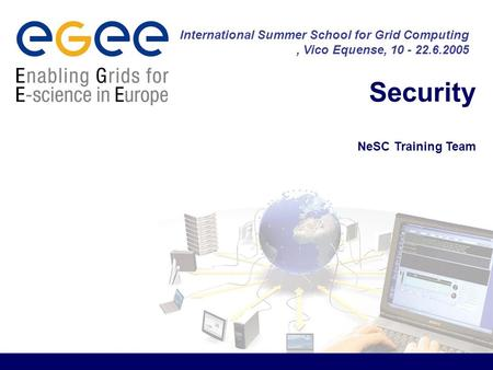 Security NeSC Training Team International Summer School for Grid Computing, Vico Equense, 10 - 22.6.2005.