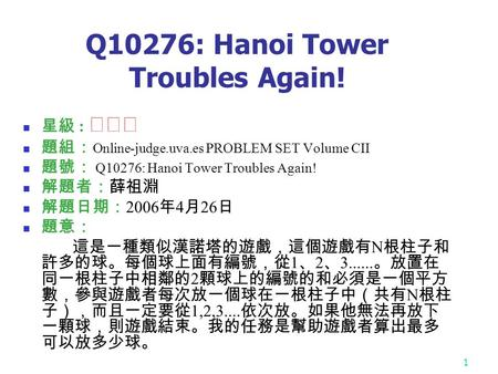 1 Q10276: Hanoi Tower Troubles Again! 星級 : ★★★ 題組: Online-judge.uva.es PROBLEM SET Volume CII 題號: Q10276: Hanoi Tower Troubles Again! 解題者:薛祖淵 解題日期: 2006.