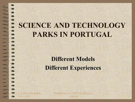 L.Maltez,Tecparques, 2004.11.09 Parallel Session, MICTI Conference - Maputo1 SCIENCE AND TECHNOLOGY PARKS IN PORTUGAL Different Models Different Experiences.