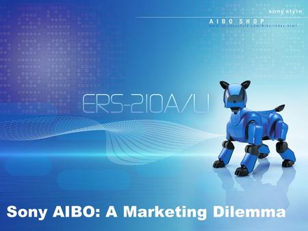 Sony AIBO: A Marketing Dilemma. Background Information World's first entertainment robot (1999) Japan sold the AIBO at great pace Constant questioning.
