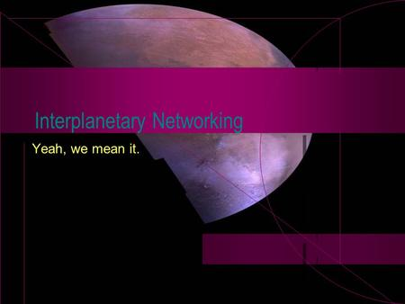 Interplanetary Networking Yeah, we mean it.. Mars Exploration Internet links, on a big scale!