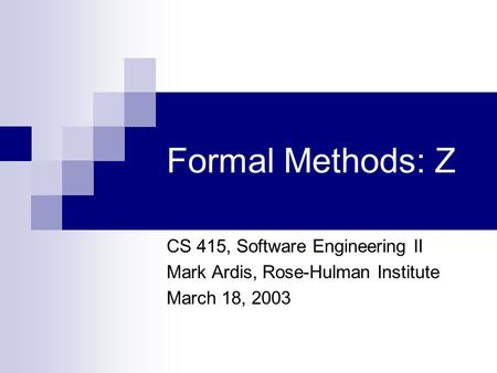 Formal Methods: Z CS 415, Software Engineering II Mark Ardis, Rose-Hulman Institute March 18, 2003.