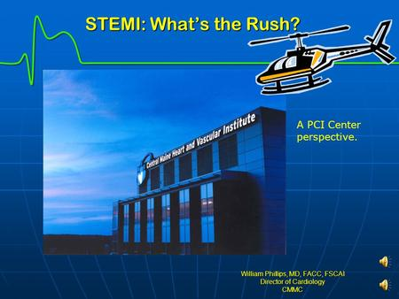 STEMI: What's the Rush? STEMI: What's the Rush? William Phillips, MD, FACC, FSCAI Director of Cardiology CMMC A PCI Center perspective.