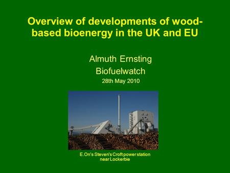 Overview of developments of wood- based bioenergy in the UK and EU Almuth Ernsting Biofuelwatch 28th May 2010 E.On's Steven's Croft power station near.