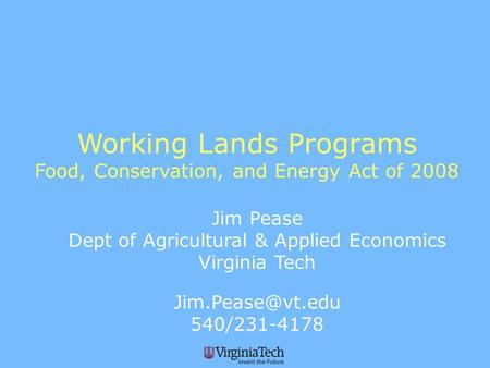 Working Lands Programs Food, Conservation, and Energy Act of 2008 Jim Pease Dept of Agricultural & Applied Economics Virginia Tech 540/231-4178.