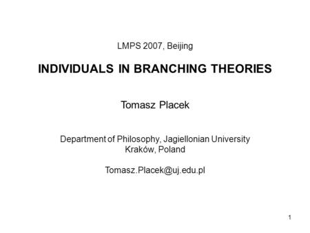 1 LMPS 2007, Beijing INDIVIDUALS IN BRANCHING THEORIES Tomasz Placek Department of Philosophy, Jagiellonian University Kraków, Poland