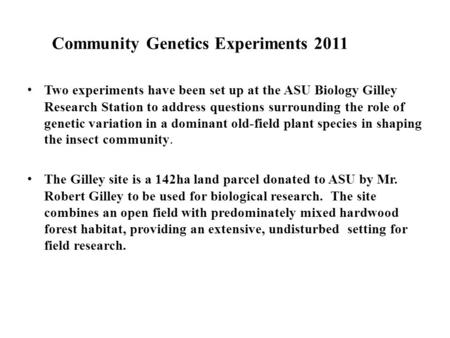 Community Genetics Experiments 2011 Two experiments have been set up at the ASU Biology Gilley Research Station to address questions surrounding the role.