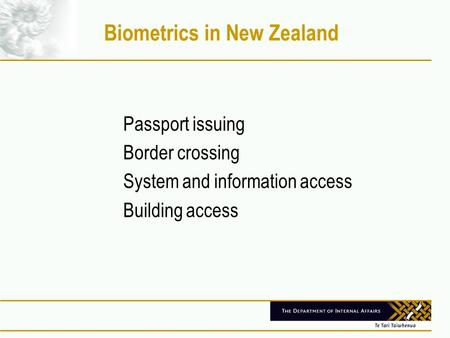 Biometrics in New Zealand Passport issuing Border crossing System and information access Building access.
