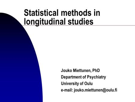 Statistical methods in longitudinal studies Jouko Miettunen, PhD Department of Psychiatry University of Oulu