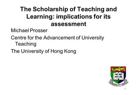 1 The Scholarship of Teaching and Learning: implications for its assessment Michael Prosser Centre for the Advancement of University Teaching The University.