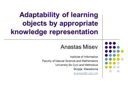 Adaptability of learning objects by appropriate knowledge representation Anastas Misev Institute of Informatics Faculty of Natural Science and Mathematics.